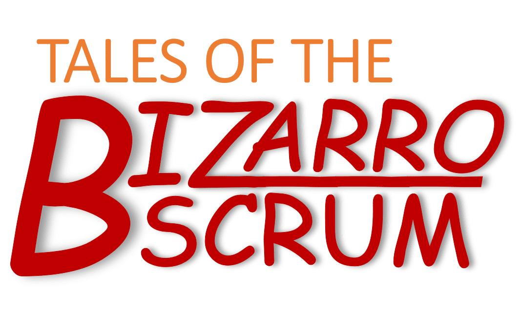 Tales of the Bizarro Scrum