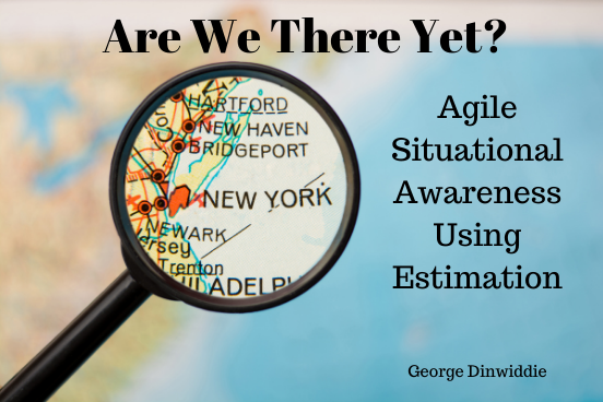 Are We There Yet ? Agile Situational Awareness Using Estimation by George Dinwiddie